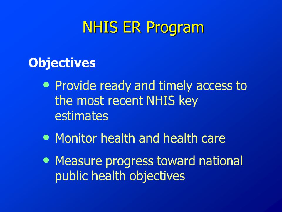NHIS ER Program NHIS ER Program Objectives Provide ready and timely access to the most recent NHIS key estimates Monitor health and health care Measure progress toward national public health objectives