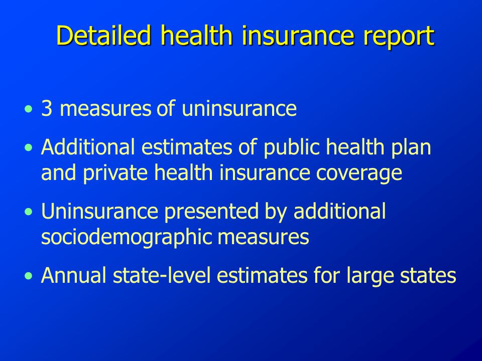 Detailed health insurance report 3 measures of uninsurance Additional estimates of public health plan and private health insurance coverage Uninsurance presented by additional sociodemographic measures Annual state-level estimates for large states