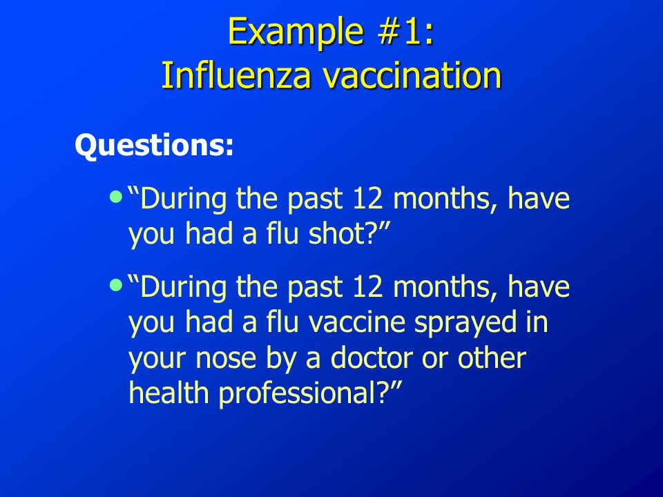 Example #1: Influenza vaccination Questions: During the past 12 months, have you had a flu shot During the past 12 months, have you had a flu vaccine sprayed in your nose by a doctor or other health professional