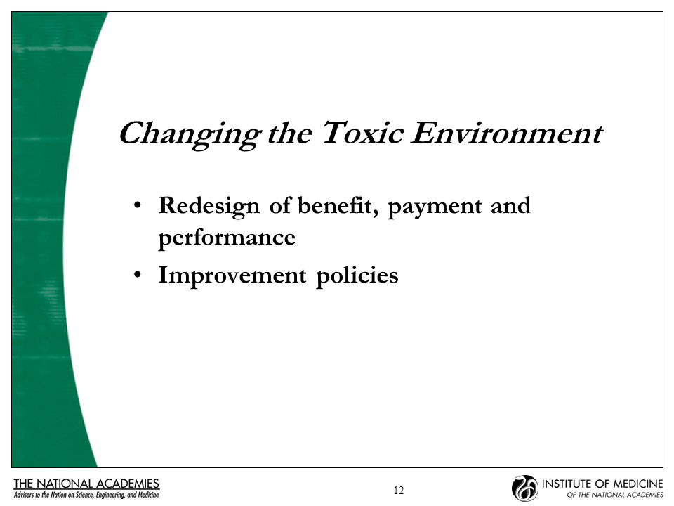 12 Changing the Toxic Environment Redesign of benefit, payment and performance Improvement policies