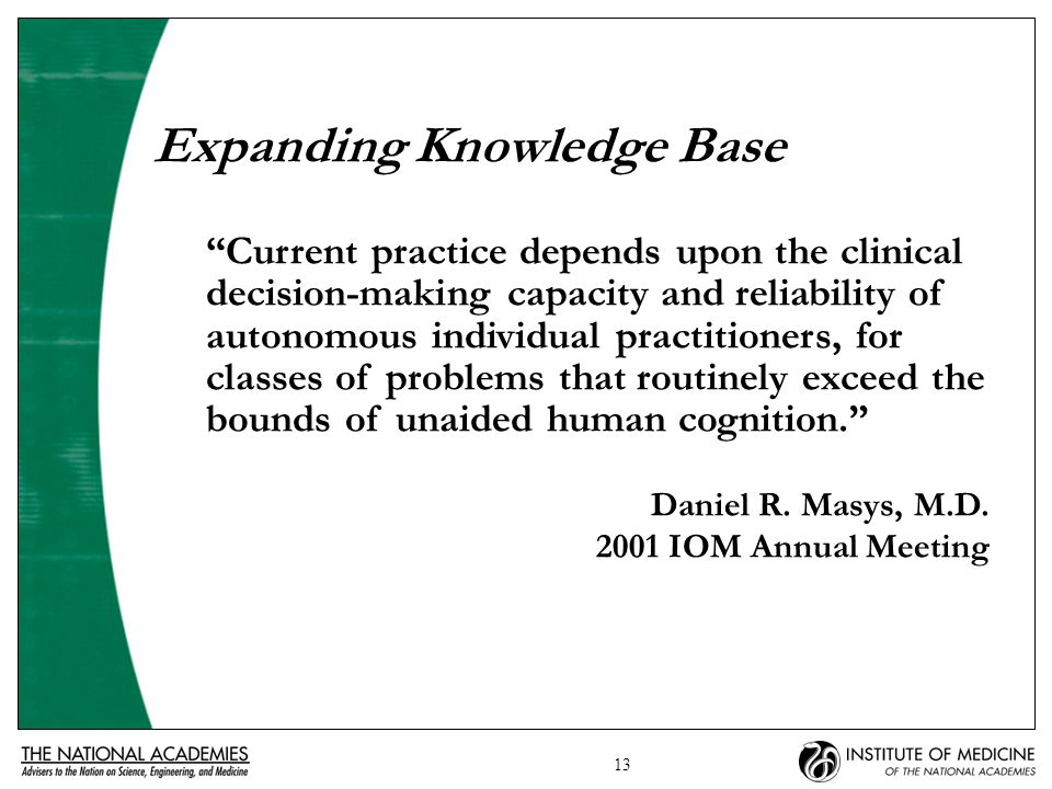 13 Expanding Knowledge Base Current practice depends upon the clinical decision-making capacity and reliability of autonomous individual practitioners, for classes of problems that routinely exceed the bounds of unaided human cognition. Daniel R.