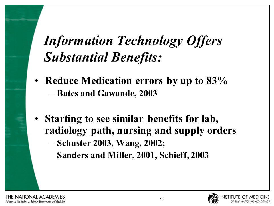 15 Information Technology Offers Substantial Benefits: Reduce Medication errors by up to 83% –Bates and Gawande, 2003 Starting to see similar benefits for lab, radiology path, nursing and supply orders –Schuster 2003, Wang, 2002; Sanders and Miller, 2001, Schieff, 2003