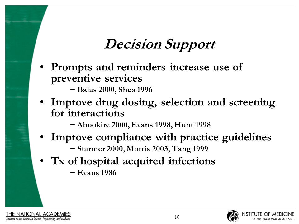 16 Decision Support Prompts and reminders increase use of preventive services −Balas 2000, Shea 1996 Improve drug dosing, selection and screening for interactions −Abookire 2000, Evans 1998, Hunt 1998 Improve compliance with practice guidelines −Starmer 2000, Morris 2003, Tang 1999 Tx of hospital acquired infections −Evans 1986