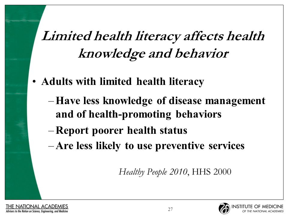 27 Limited health literacy affects health knowledge and behavior Adults with limited health literacy –Have less knowledge of disease management and of health-promoting behaviors –Report poorer health status –Are less likely to use preventive services Healthy People 2010, HHS 2000