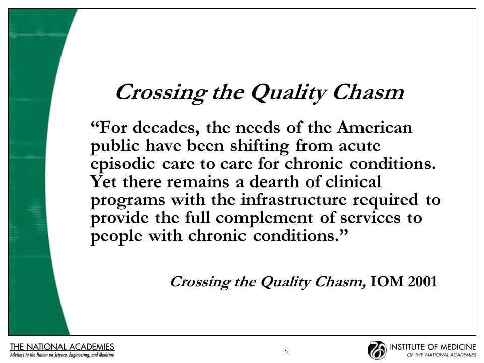 5 Crossing the Quality Chasm For decades, the needs of the American public have been shifting from acute episodic care to care for chronic conditions.