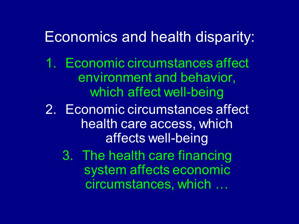 Economics and health disparity: 1.Economic circumstances affect environment and behavior, which affect well-being 2.Economic circumstances affect health care access, which affects well-being 3.The health care financing system affects economic circumstances, which …