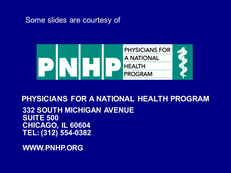 PHYSICIANS FOR A NATIONAL HEALTH PROGRAM 332 SOUTH MICHIGAN AVENUE SUITE 500 CHICAGO, IL 60604 TEL: (312) 554-0382 WWW.PNHP.ORG Some slides are courtesy of