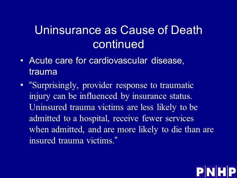 Uninsurance as Cause of Death continued Acute care for cardiovascular disease, trauma Surprisingly, provider response to traumatic injury can be influenced by insurance status.