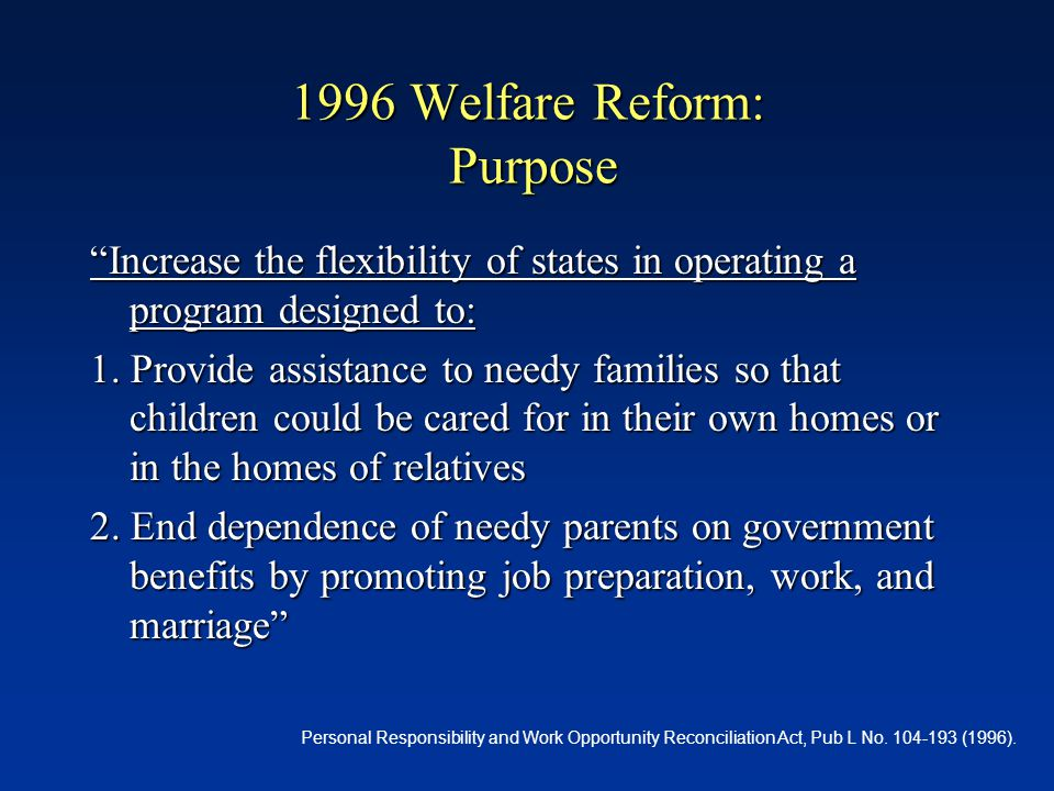 1996 Welfare Reform: Purpose Increase the flexibility of states in operating a program designed to: 1.