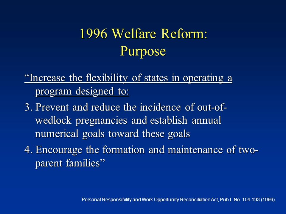 1996 Welfare Reform: Purpose Increase the flexibility of states in operating a program designed to: 3.