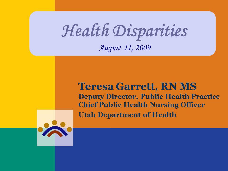 Health Disparities August 11, 2009 Teresa Garrett, RN MS Deputy Director, Public Health Practice Chief Public Health Nursing Officer Utah Department o