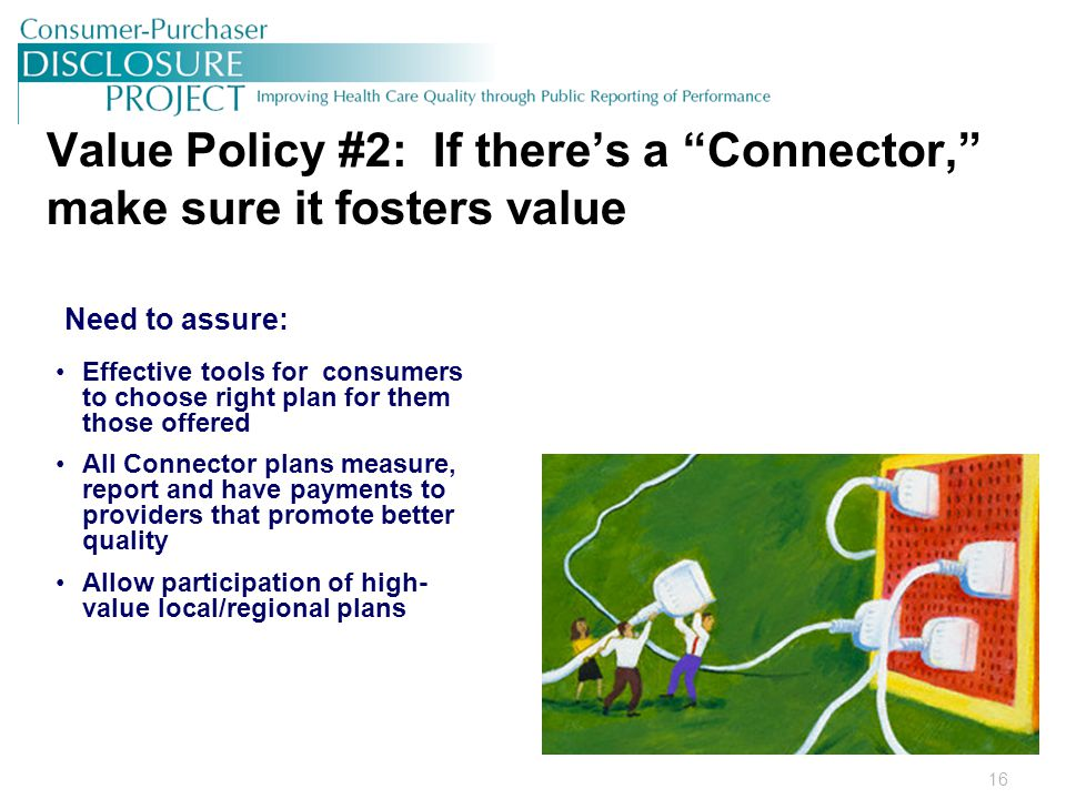 16 Value Policy #2: If there's a Connector, make sure it fosters value Need to assure: Effective tools for consumers to choose right plan for them those offered All Connector plans measure, report and have payments to providers that promote better quality Allow participation of high- value local/regional plans