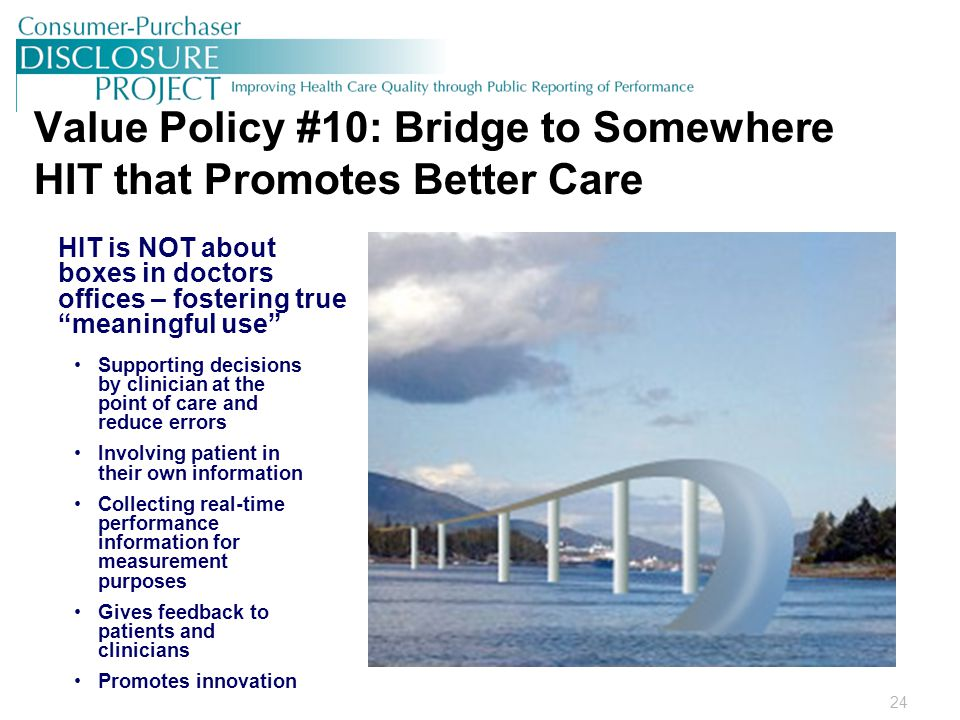 24 Value Policy #10: Bridge to Somewhere HIT that Promotes Better Care HIT is NOT about boxes in doctors offices – fostering true meaningful use Supporting decisions by clinician at the point of care and reduce errors Involving patient in their own information Collecting real-time performance information for measurement purposes Gives feedback to patients and clinicians Promotes innovation