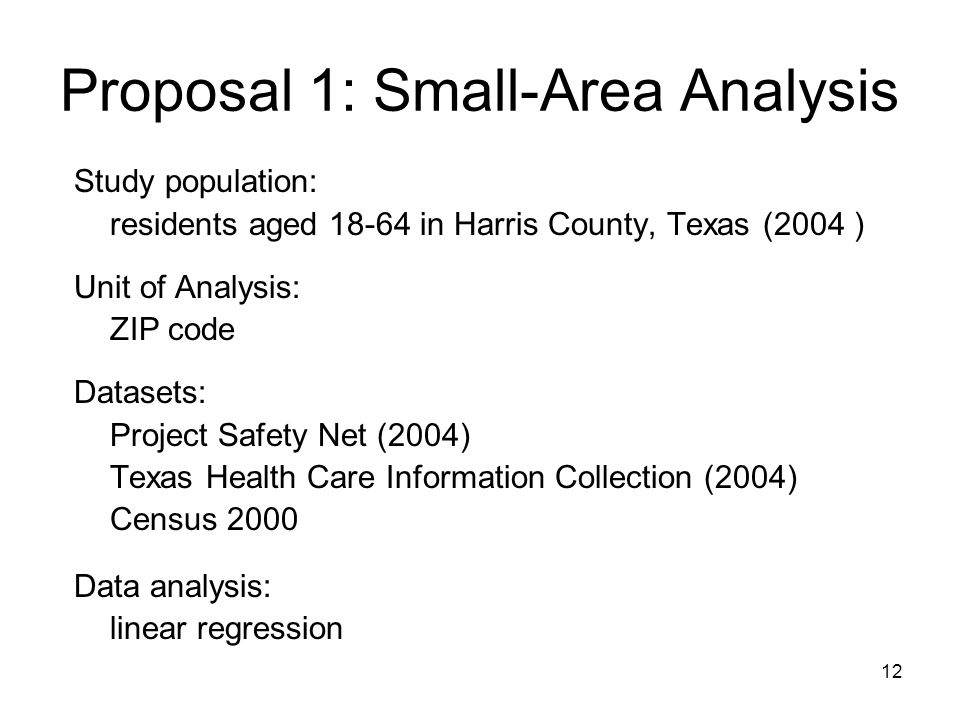 12 Proposal 1: Small-Area Analysis Study population: residents aged 18-64 in Harris County, Texas (2004 ) Unit of Analysis: ZIP code Datasets: Project Safety Net (2004) Texas Health Care Information Collection (2004) Census 2000 Data analysis: linear regression