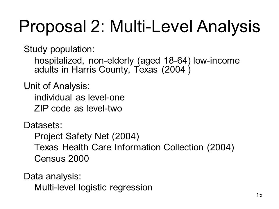 15 Proposal 2: Multi-Level Analysis Study population: hospitalized, non-elderly (aged 18-64) low-income adults in Harris County, Texas (2004 ) Unit of Analysis: individual as level-one ZIP code as level-two Datasets: Project Safety Net (2004) Texas Health Care Information Collection (2004) Census 2000 Data analysis: Multi-level logistic regression
