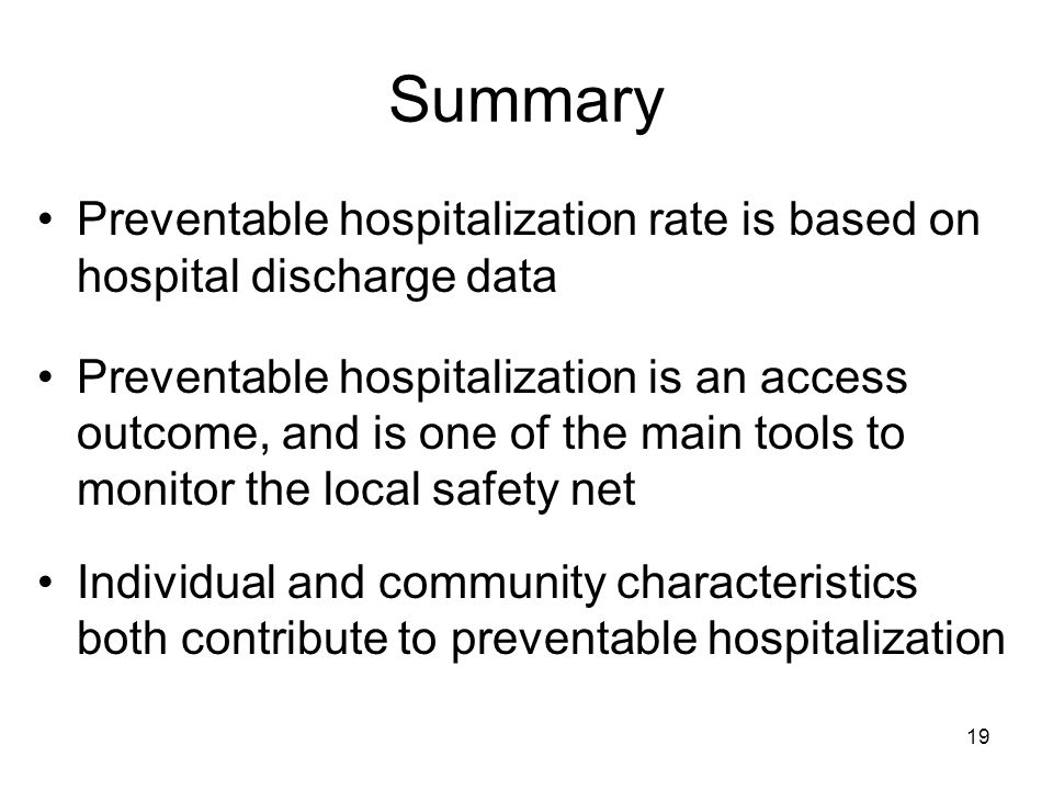 19 Summary Preventable hospitalization rate is based on hospital discharge data Preventable hospitalization is an access outcome, and is one of the main tools to monitor the local safety net Individual and community characteristics both contribute to preventable hospitalization