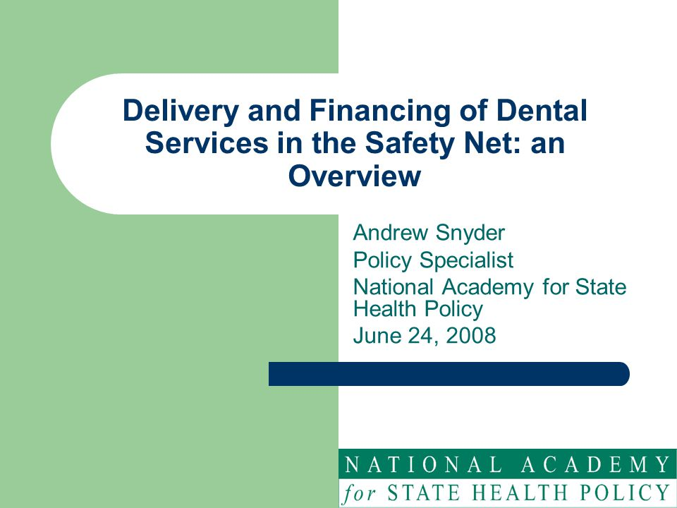 Delivery and Financing of Dental Services in the Safety Net: an Overview Andrew Snyder Policy Specialist National Academy for State Health Policy June 24, 2008