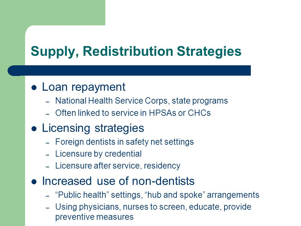 Supply, Redistribution Strategies Loan repayment – National Health Service Corps, state programs – Often linked to service in HPSAs or CHCs Licensing strategies – Foreign dentists in safety net settings – Licensure by credential – Licensure after service, residency Increased use of non-dentists – Public health settings, hub and spoke arrangements – Using physicians, nurses to screen, educate, provide preventive measures