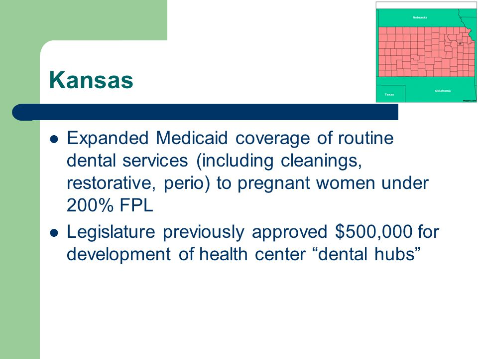 Kansas Expanded Medicaid coverage of routine dental services (including cleanings, restorative, perio) to pregnant women under 200% FPL Legislature previously approved $500,000 for development of health center dental hubs