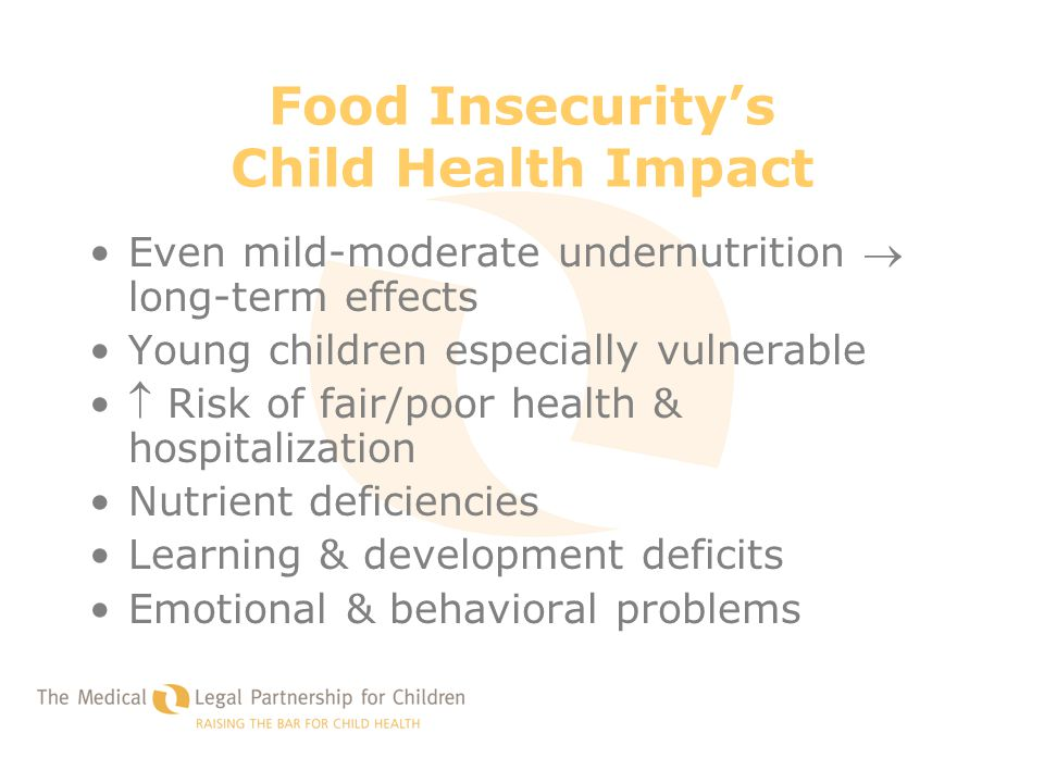 Food Insecurity's Child Health Impact Even mild-moderate undernutrition  long-term effects Young children especially vulnerable  Risk of fair/poor h