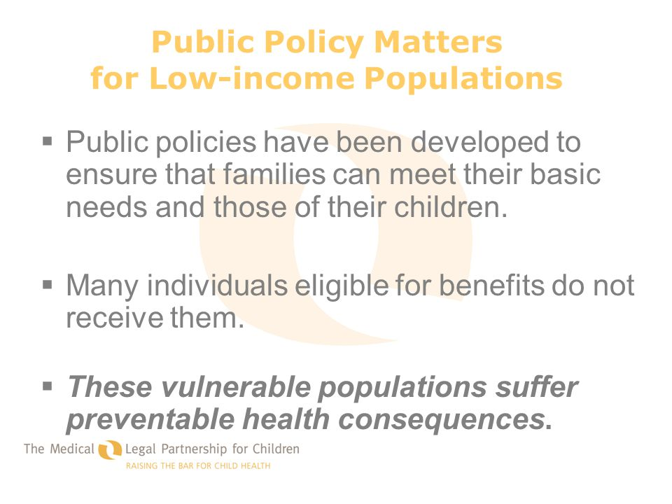 Public Policy Matters for Low-income Populations  Public policies have been developed to ensure that families can meet their basic needs and those of