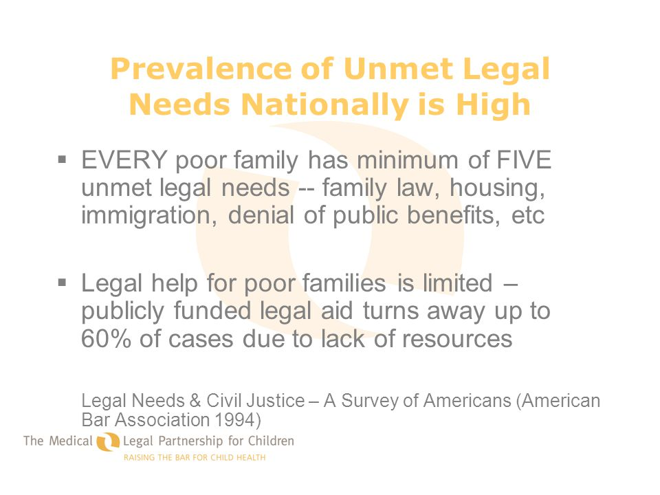 Prevalence of Unmet Legal Needs Nationally is High  EVERY poor family has minimum of FIVE unmet legal needs -- family law, housing, immigration, deni