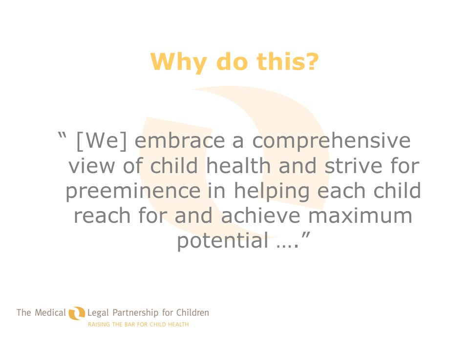 "Why do this? "" [We] embrace a comprehensive view of child health and strive for preeminence in helping each child reach for and achieve maximum potent"