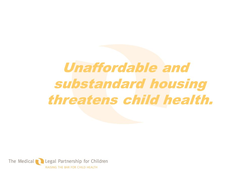 Unaffordable and substandard housing threatens child health.
