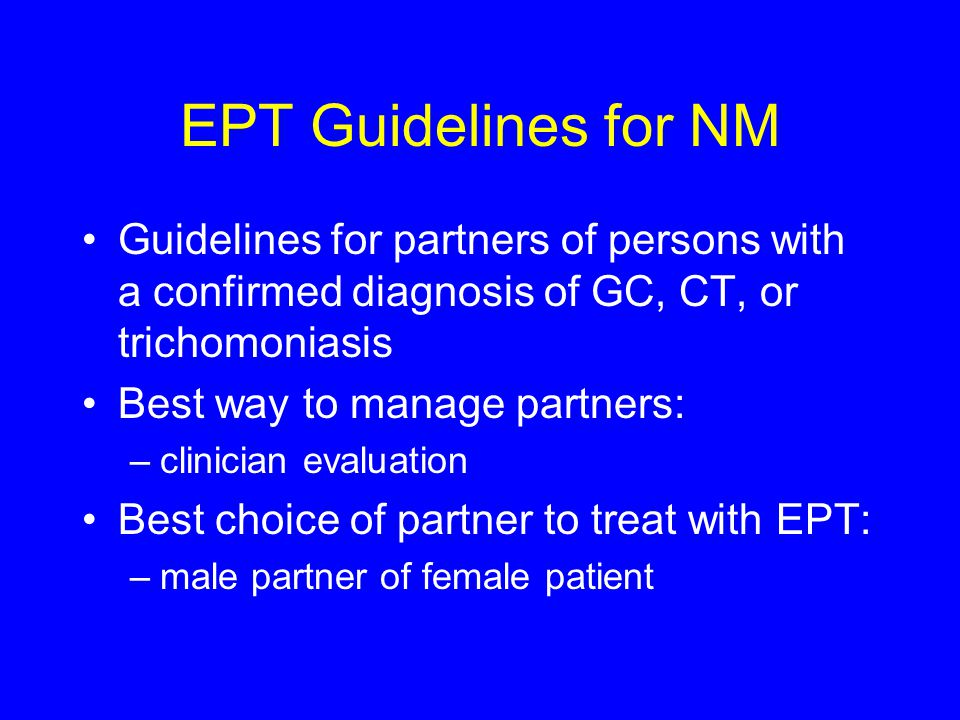 EPT Guidelines for NM Guidelines for partners of persons with a confirmed diagnosis of GC, CT, or trichomoniasis Best way to manage partners: –clinician evaluation Best choice of partner to treat with EPT: –male partner of female patient