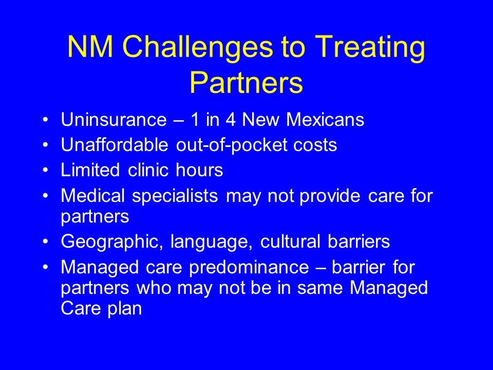 NM Challenges to Treating Partners Uninsurance – 1 in 4 New Mexicans Unaffordable out-of-pocket costs Limited clinic hours Medical specialists may not provide care for partners Geographic, language, cultural barriers Managed care predominance – barrier for partners who may not be in same Managed Care plan