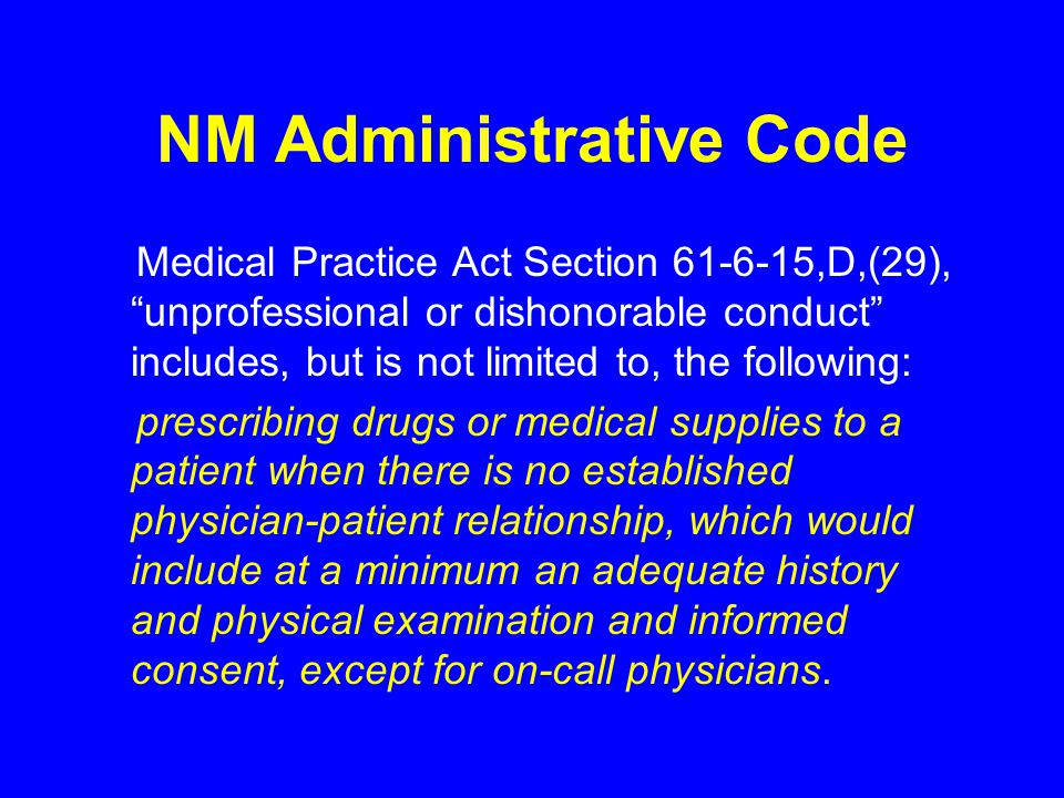 NM Administrative Code Medical Practice Act Section 61-6-15,D,(29), unprofessional or dishonorable conduct includes, but is not limited to, the following: prescribing drugs or medical supplies to a patient when there is no established physician-patient relationship, which would include at a minimum an adequate history and physical examination and informed consent, except for on-call physicians.