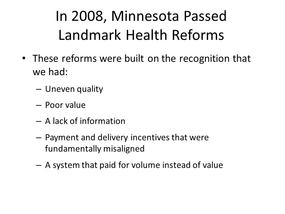 In 2008, Minnesota Passed Landmark Health Reforms These reforms were built on the recognition that we had: – Uneven quality – Poor value – A lack of information – Payment and delivery incentives that were fundamentally misaligned – A system that paid for volume instead of value