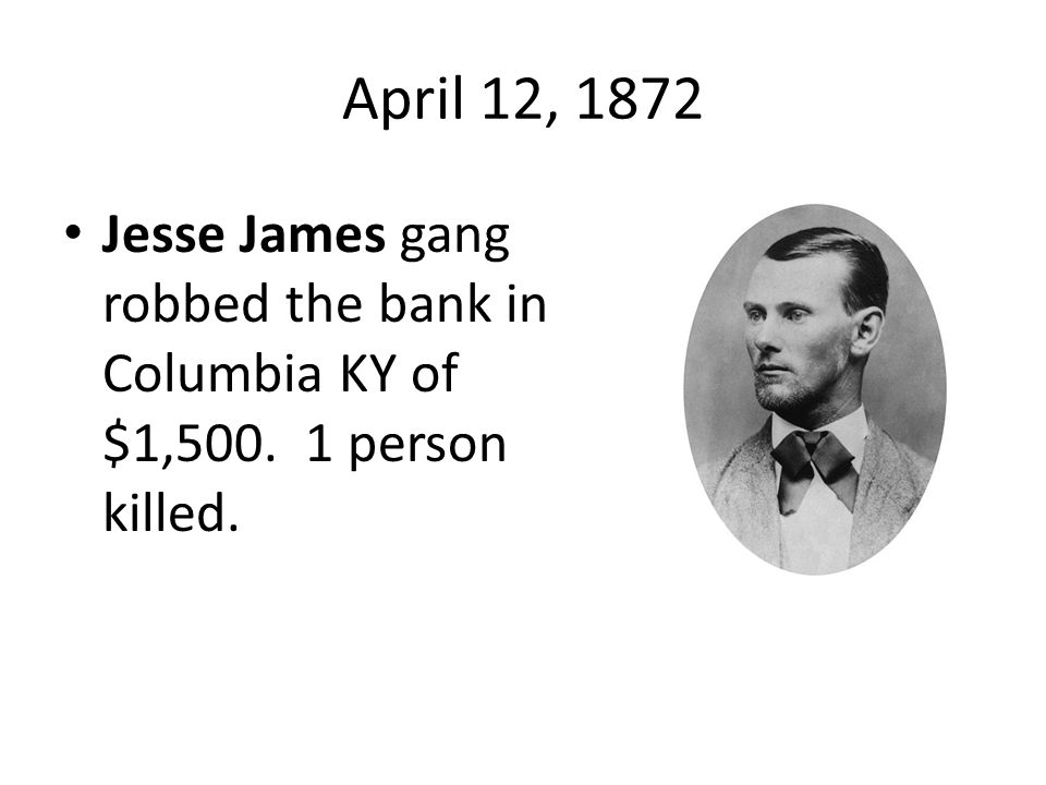 April 12, 1872 Jesse James gang robbed the bank in Columbia KY of $1,500. 1 person killed.