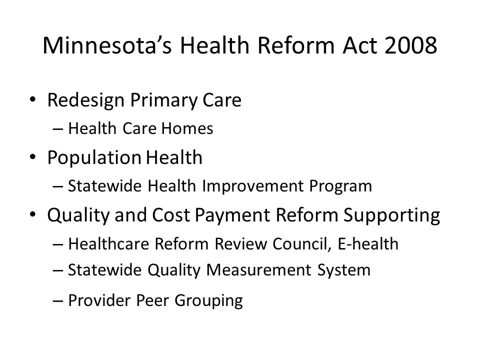 Minnesota's Health Reform Act 2008 Redesign Primary Care – Health Care Homes Population Health – Statewide Health Improvement Program Quality and Cost Payment Reform Supporting – Healthcare Reform Review Council, E-health – Statewide Quality Measurement System – Provider Peer Grouping