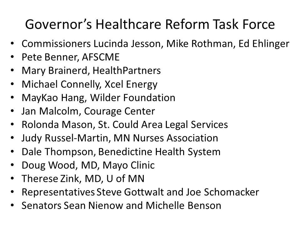 Governor's Healthcare Reform Task Force Commissioners Lucinda Jesson, Mike Rothman, Ed Ehlinger Pete Benner, AFSCME Mary Brainerd, HealthPartners Michael Connelly, Xcel Energy MayKao Hang, Wilder Foundation Jan Malcolm, Courage Center Rolonda Mason, St.