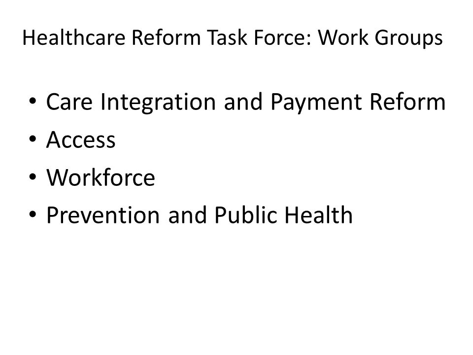 Healthcare Reform Task Force: Work Groups Care Integration and Payment Reform Access Workforce Prevention and Public Health