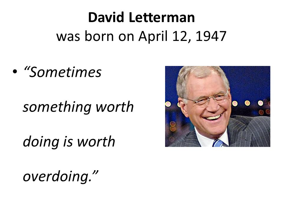 David Letterman was born on April 12, 1947 Sometimes something worth doing is worth overdoing.