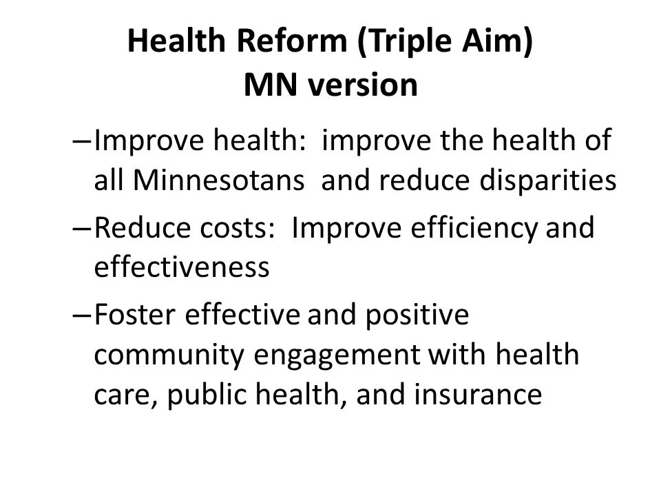Health Reform (Triple Aim) MN version – Improve health: improve the health of all Minnesotans and reduce disparities – Reduce costs: Improve efficiency and effectiveness – Foster effective and positive community engagement with health care, public health, and insurance