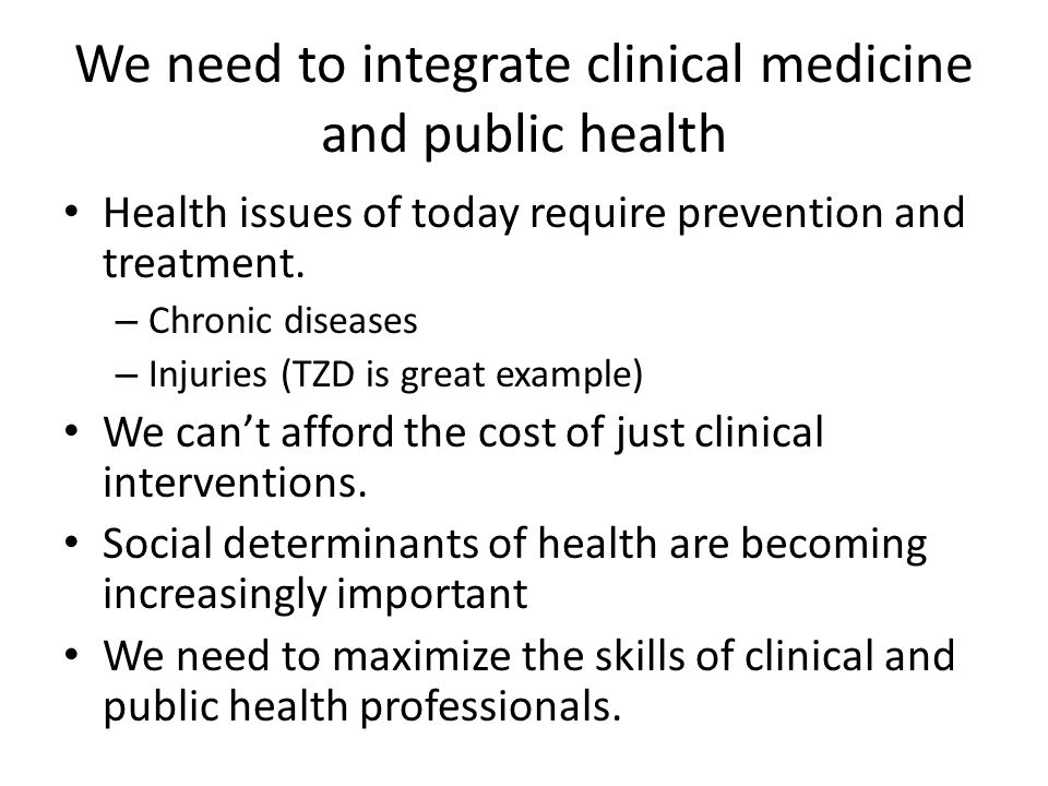 We need to integrate clinical medicine and public health Health issues of today require prevention and treatment.