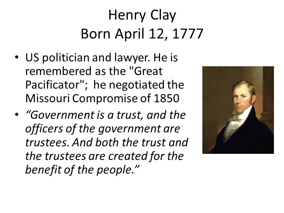 Henry Clay Born April 12, 1777 US politician and lawyer.