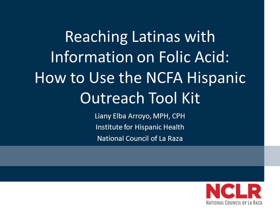 Reaching Latinas with Information on Folic Acid: How to Use the NCFA Hispanic Outreach Tool Kit Liany Elba Arroyo, MPH, CPH Institute for Hispanic Health National Council of La Raza