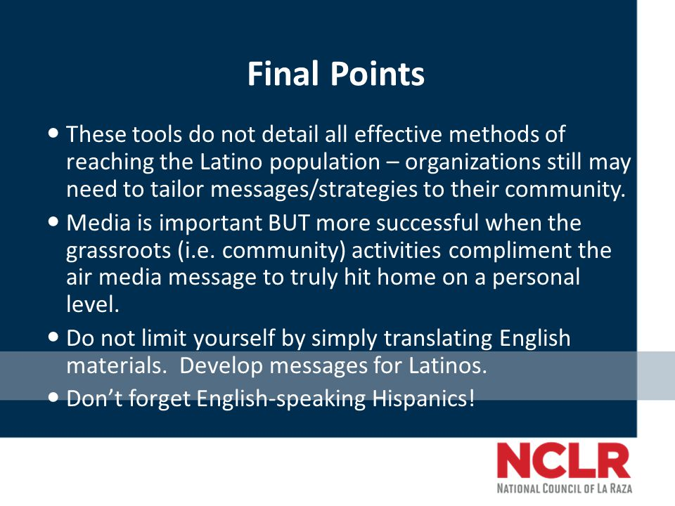 Final Points These tools do not detail all effective methods of reaching the Latino population – organizations still may need to tailor messages/strategies to their community.