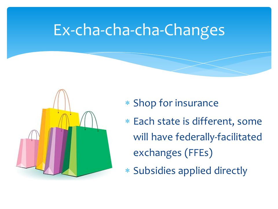  Shop for insurance  Each state is different, some will have federally-facilitated exchanges (FFEs)  Subsidies applied directly Ex-cha-cha-cha-Changes