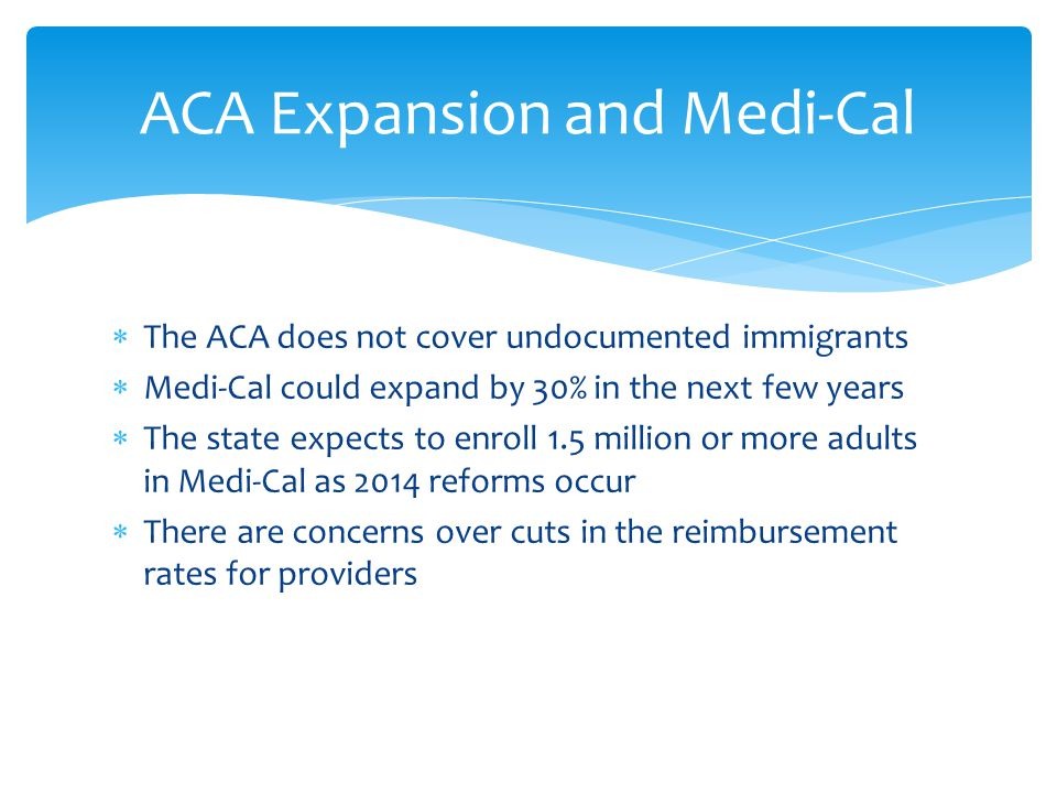  The ACA does not cover undocumented immigrants  Medi-Cal could expand by 30% in the next few years  The state expects to enroll 1.5 million or more adults in Medi-Cal as 2014 reforms occur  There are concerns over cuts in the reimbursement rates for providers ACA Expansion and Medi-Cal