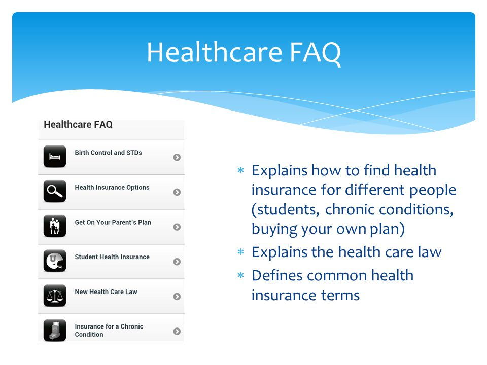  Explains how to find health insurance for different people (students, chronic conditions, buying your own plan)  Explains the health care law  Defines common health insurance terms Healthcare FAQ