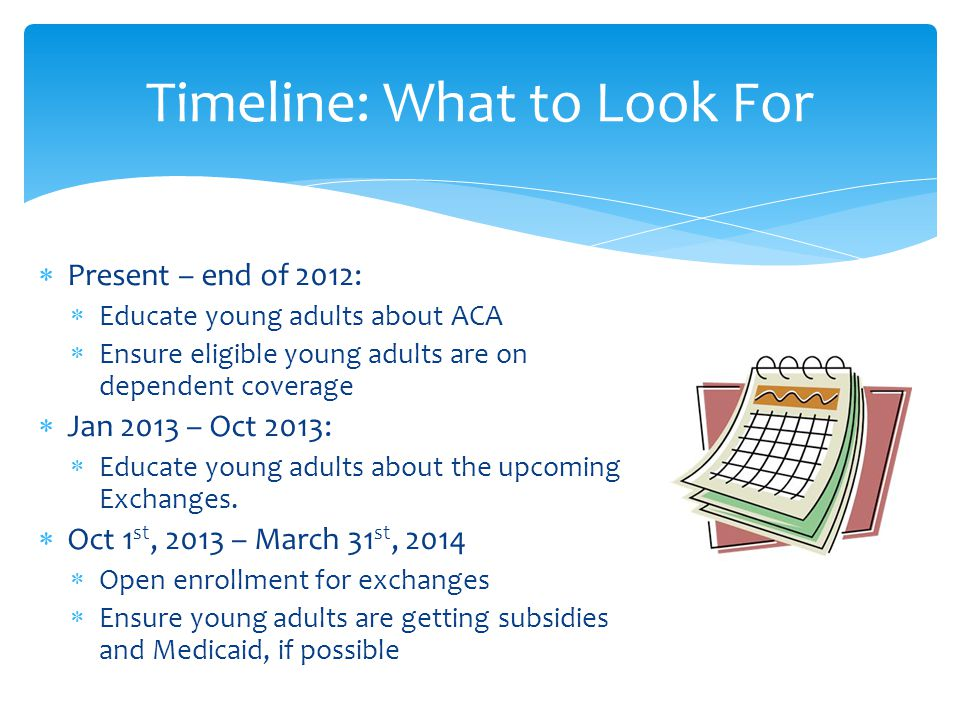  Present – end of 2012:  Educate young adults about ACA  Ensure eligible young adults are on dependent coverage  Jan 2013 – Oct 2013:  Educate young adults about the upcoming Exchanges.