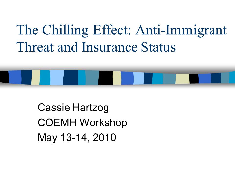 The Chilling Effect: Anti-Immigrant Threat and Insurance Status Cassie Hartzog COEMH Workshop May 13-14, 2010