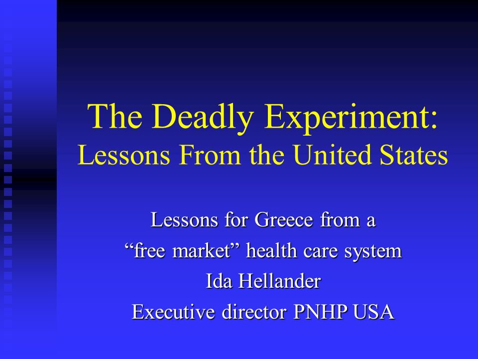 The Deadly Experiment: Lessons From the United States Lessons for Greece from a free market health care system Ida Hellander Executive director PNHP USA