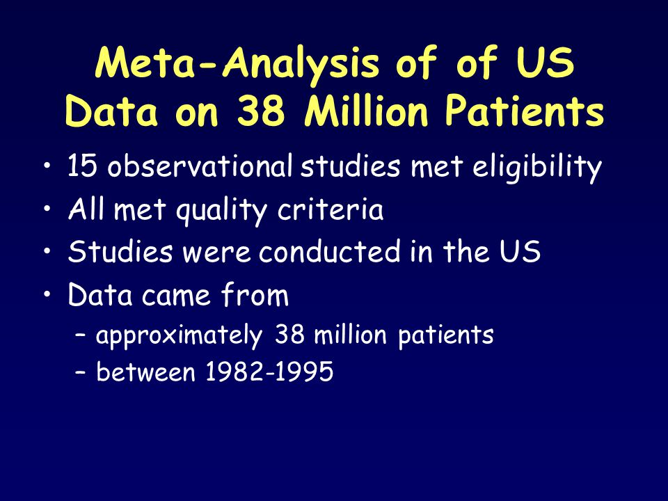 Meta-Analysis of of US Data on 38 Million Patients 15 observational studies met eligibility All met quality criteria Studies were conducted in the US Data came from –approximately 38 million patients –between 1982-1995