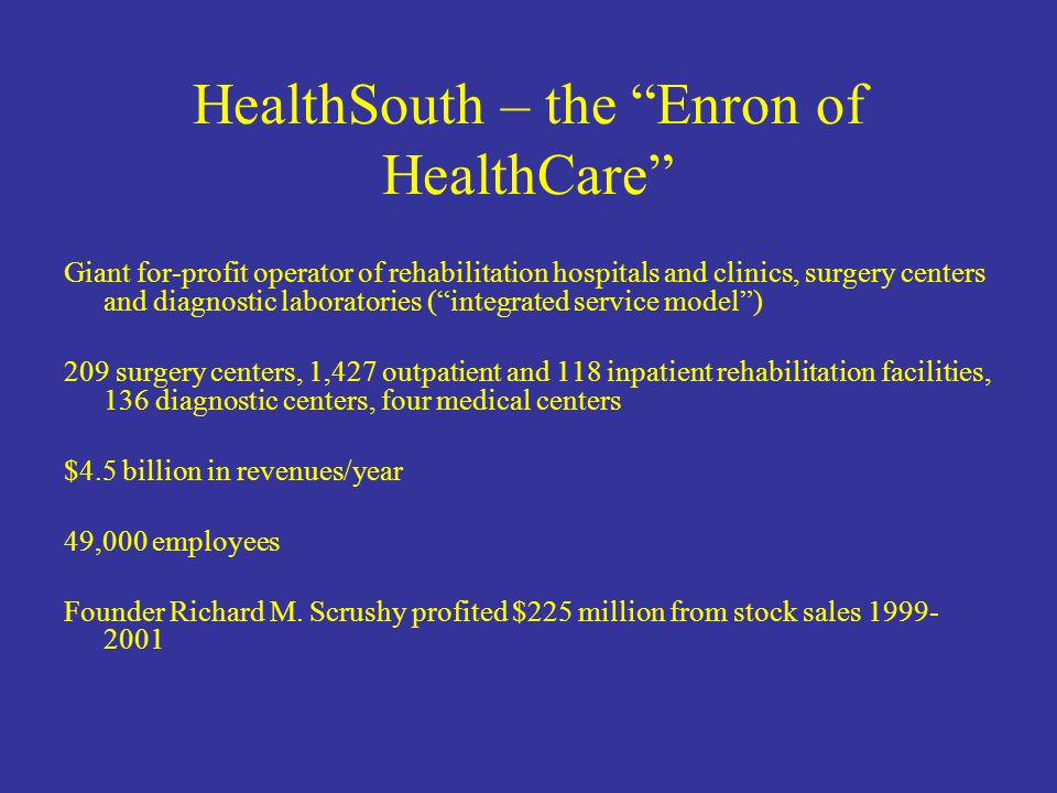 HealthSouth – the Enron of HealthCare Giant for-profit operator of rehabilitation hospitals and clinics, surgery centers and diagnostic laboratories ( integrated service model ) 209 surgery centers, 1,427 outpatient and 118 inpatient rehabilitation facilities, 136 diagnostic centers, four medical centers $4.5 billion in revenues/year 49,000 employees Founder Richard M.